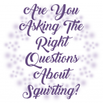 Are You Asking The Right Questions About Squirting?